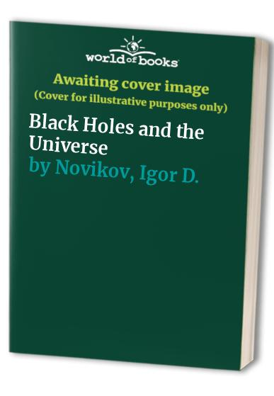 Black Holes and the Universe By Igor D. Novikov