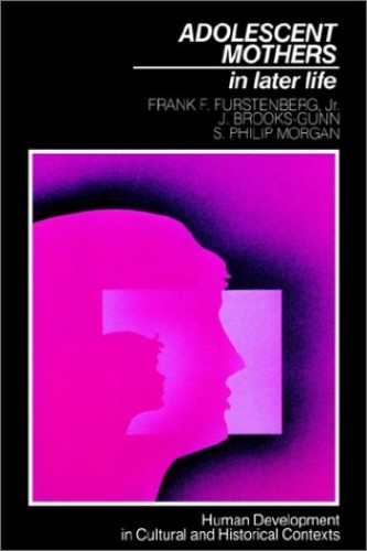Adolescent Mothers in Later Life (Human Development in Cultural and Historical Contexts) by Frank F. Furstenberg, Jr.