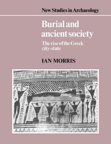 Burial and Ancient Society: The Rise of the Greek City-State (New Studies in Archaeology) By Ian Morris