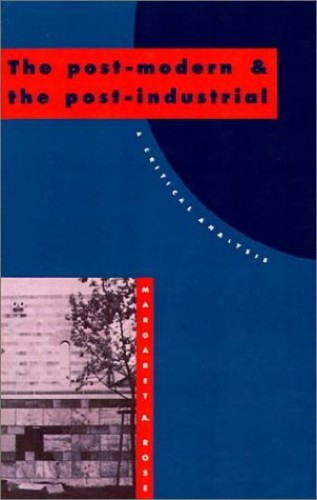 The Post-Modern and the Post-Industrial By Margaret A. Rose