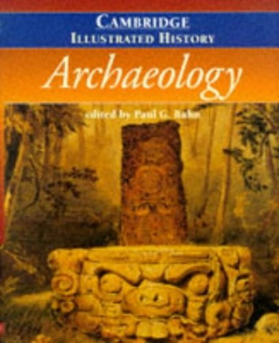 The Cambridge Illustrated History of Archaeology (Cambridge Illustrated Histories) By Paul G. Bahn