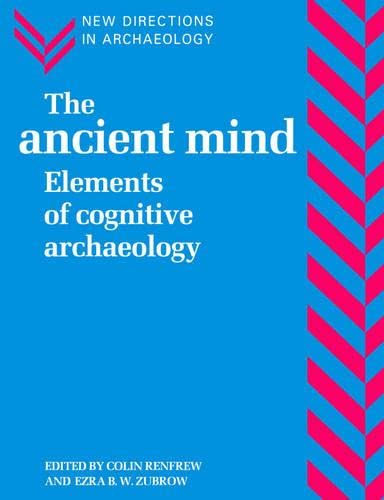 The Ancient Mind: Elements of Cognitive Archaeology by Lord Colin Renfrew