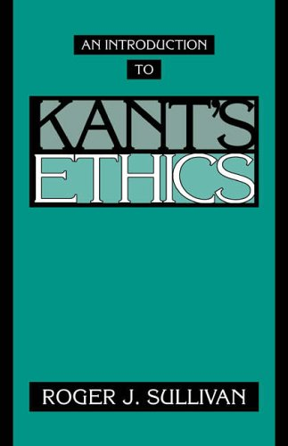An Introduction to Kant's Ethics By Roger J. Sullivan (University of South Carolina)