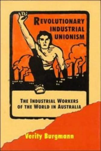 Revolutionary Industrial Unionism By Verity Burgmann (University of Melbourne)