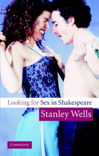 Looking for Sex in Shakespeare By Stanley Wells (The Shakespeare Birthplace Trust, Stratford-upon-Avon)
