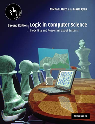 Logic in Computer Science: Modelling and Reasoning about Systems By Michael Huth (Imperial College of Science, Technology and Medicine, London)