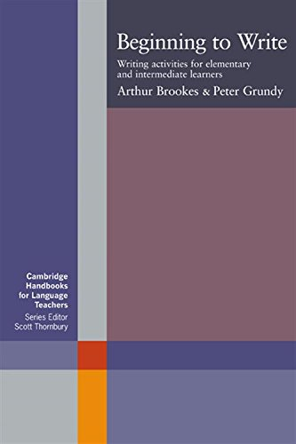 Beginning to Write: Writing Activities for Elementary and Intermediate Learners (Cambridge Handbooks for Language Teachers) By Arthur Brookes (University of Durham)