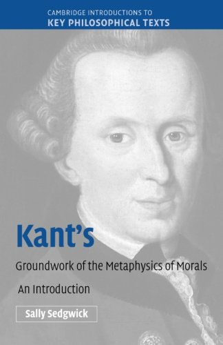 Kant's Groundwork of the Metaphysics of Morals By Sally Sedgwick (University of Illinois, Chicago)