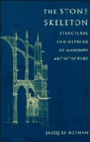 The Stone Skeleton: Structural Engineering of Masonry Architecture by Jacques Heyman