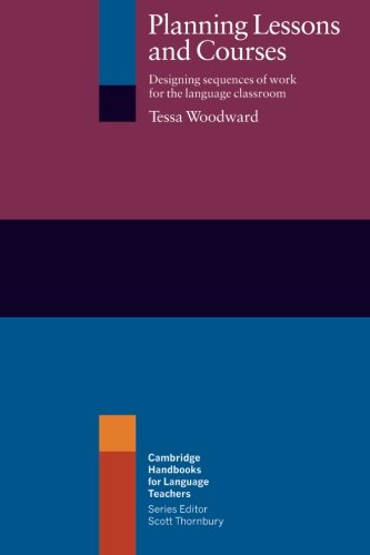 Planning Lessons and Courses: Designing Sequences Of Work For The Language Classroom (Cambridge Handbooks for Language Teachers) By Tessa Woodward (Hilderstone College, Kent)