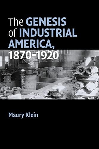 The Genesis of Industrial America, 1870-1920 By Maury Klein (University of Rhode Island)
