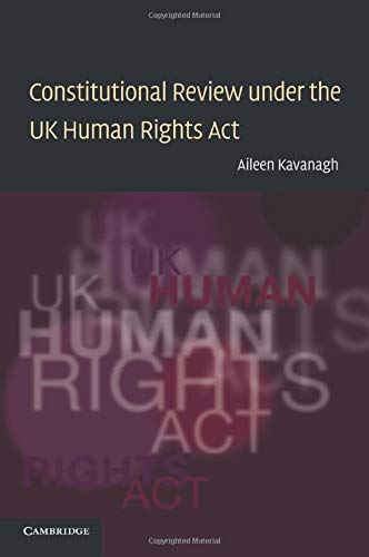 Constitutional Review under the Uk Human Rights Act (Law in Context) By Aileen Kavanagh (University of Leicester)