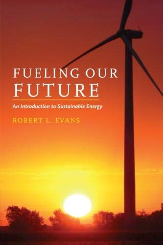 Fueling Our Future: An Introduction to Sustainable Energy By Robert L. Evans (Professor and Director, Clean Energy Research Centre, University of British Columbia, Vancouver)