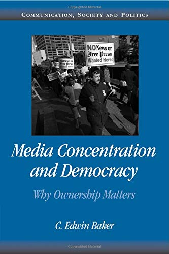 Media Concentration and Democracy By C. Edwin Baker (University of Pennsylvania)