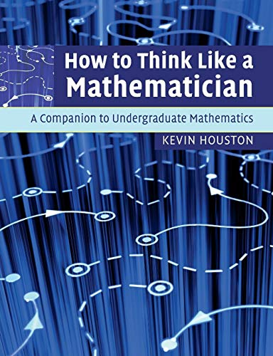 How to Think Like a Mathematician: A Companion to Undergraduate Mathematics By Kevin Houston (University of Leeds)