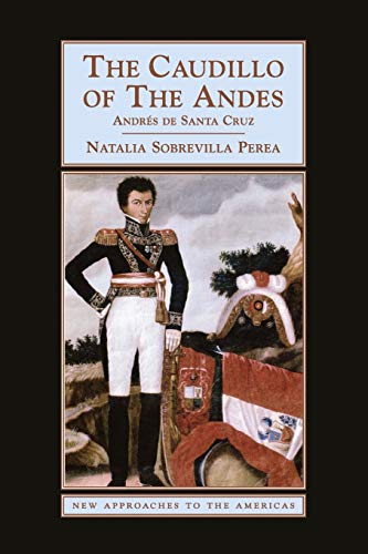 The Caudillo of the Andes By Natalia Sobrevilla Perea (University of Kent, Canterbury)