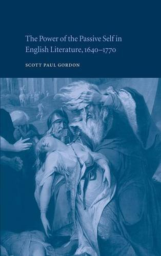 The Power of the Passive Self in English Literature, 1640-1770 By Scott Paul Gordon (Lehigh University, Pennsylvania)