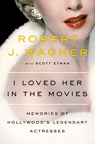 I Loved Her in the Movies: Memories of Hollywood's Legendary Actresses By Robert J. Wagner