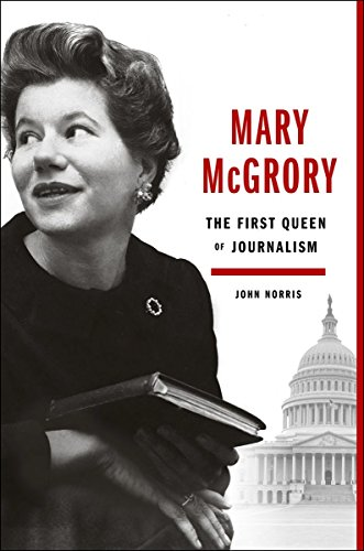 Mary Mcgrory: The First Queen Of Journalism By John Norris