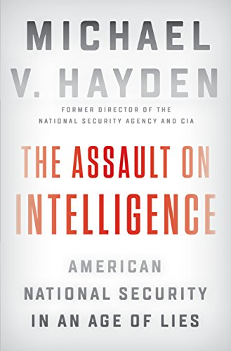 The Assault on Intelligence: American National Security in an Age of Lies By Michael V. Hayden