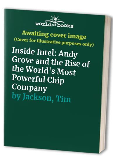 Inside Intel: Andrew Grove and the Rise of the World's Most Powerful Chip Company By Tim Jackson