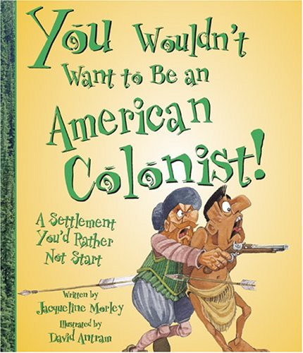 You Wouldn't Want to Be an American Colonist! By Jacqueline Morley