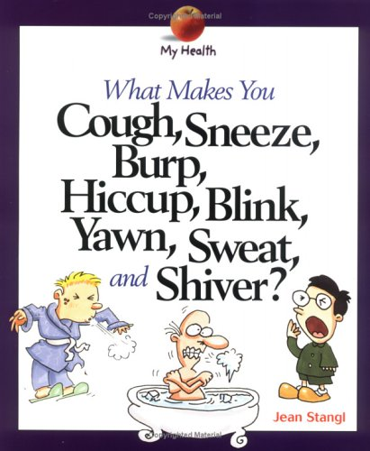 What Makes You Cough, Sneeze, Burp, Hiccup, Blink, Yawn, Sweat, and Shiver? By Jean Stangl