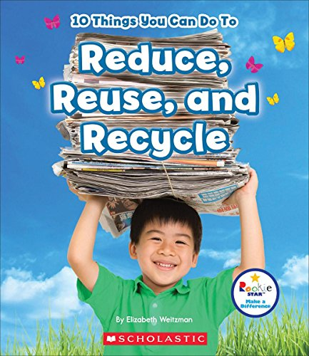 10 Things You Can Do to Reduce, Reuse, and Recycle (Rookie Star: Make a Difference) By Elizabeth Weitzman