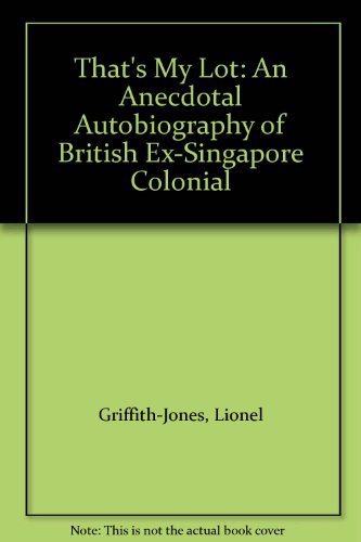 That's My Lot: An Anecdotal Autobiography of a British Ex-Singapore Colonial By Lionel Griffith-Jones