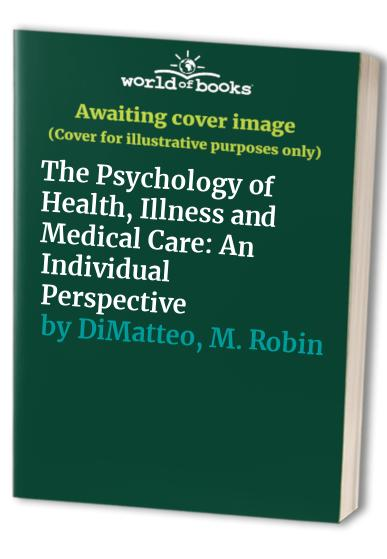 The Psychology of Health, Illness and Medical Care By M. Robin DiMatteo