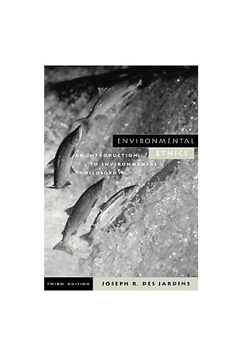Environmental Ethics: An Introduction to Environmental Philosophy By Joseph R. DesJardins