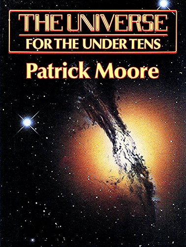 The Universe for the Under Tens By CBE, DSc, FRAS, Sir Patrick Moore