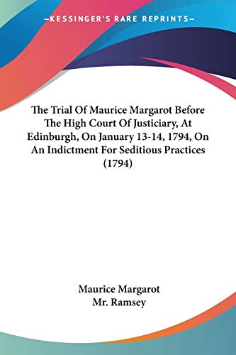 The Trial of Maurice Margarot Before the High Court of Justiciary, at Edinburgh, on January 13-14, 1794, on an Indictment for Seditious Practices (1794) By Maurice Margarot