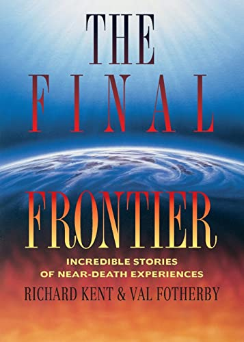 The Final Frontier: Incredible Stories of Near-death Experiences by Richard Kent