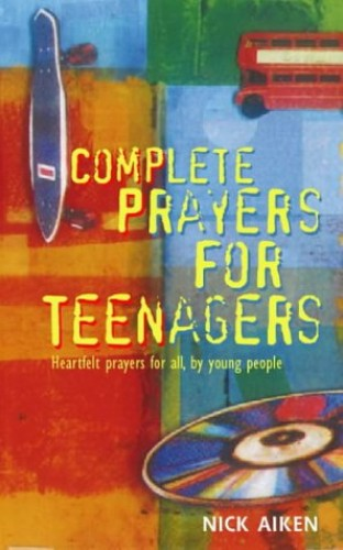 Complete Prayers for Teenagers By Nick Aiken