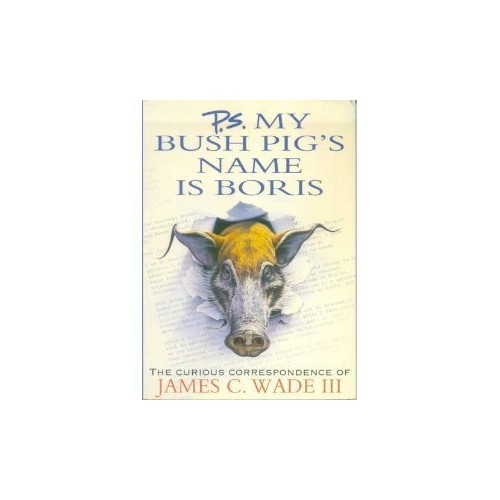 P.S. My Bush Pig's Name is Boris By James C. Wade