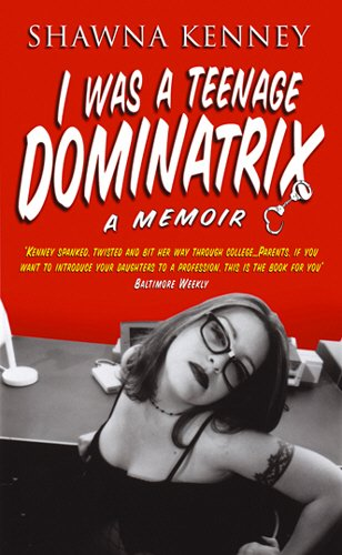 I Was A Teenage Dominatrix By Shawna Kenney