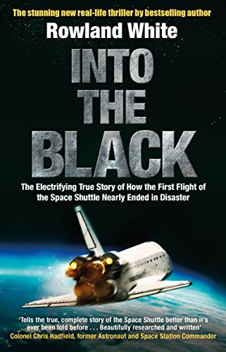Into the Black: The electrifying true story of how the first flight of the Space Shuttle nearly ended in disaster by Rowland White