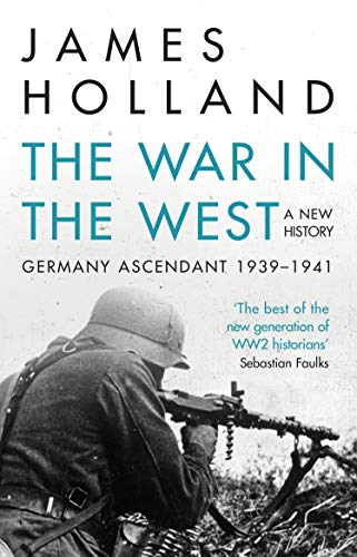 The War in the West - A New History: Volume 1: Germany Ascendant 1939-1941 by James Holland