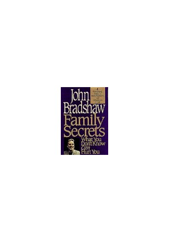 Family Secrets: What You Don't Know Can Hurt You By John Bradshaw
