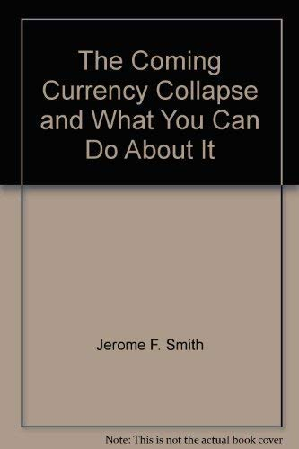 The Coming Currency Collapse By Jerome F Smith