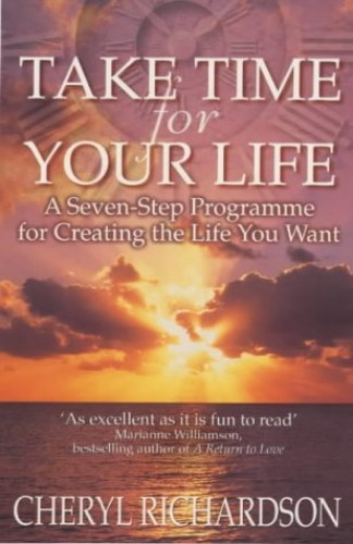 Take Time for Your Life: A Seven-step Programme for Creating the Life You Want by Cheryl Richardson