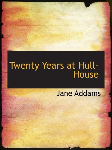 Twenty Years at Hull-House: With Autobiographical Notes By Jane Addams