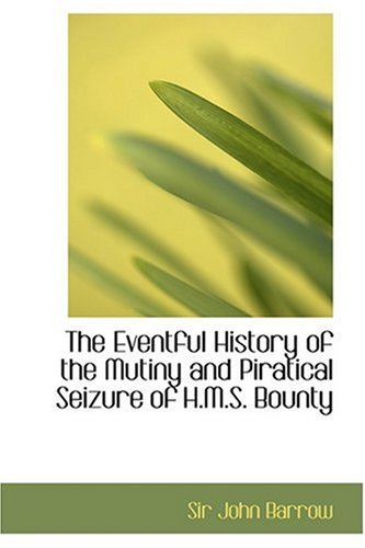 The Eventful History of the Mutiny and Piratical Seizure of H.M.S. Bounty By Sir John Barrow, Sir