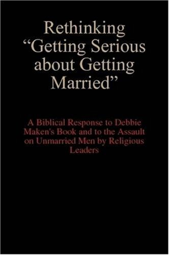 "Rethinking ""Getting Serious About Getting Married"" : A Biblical Response to Debbie Maken's Book and to the Assault on Unmarried Men by Religious Leaders By Anakin Niceguy"