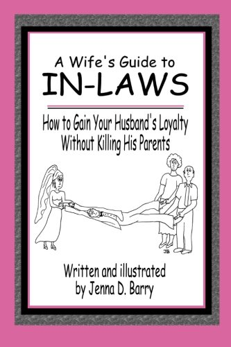 A Wife's Guide to In-laws: How to Gain Your Husband's Loyalty Without Killing His Parents By Jenna D. Barry