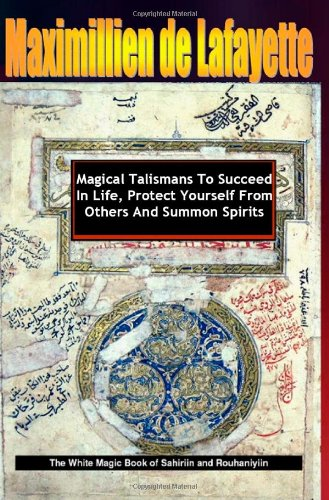 Magical Talismans To Succeed In Life, Protect Yourself From Others And Summon Spirits. Revised By Maximillien De Lafayette
