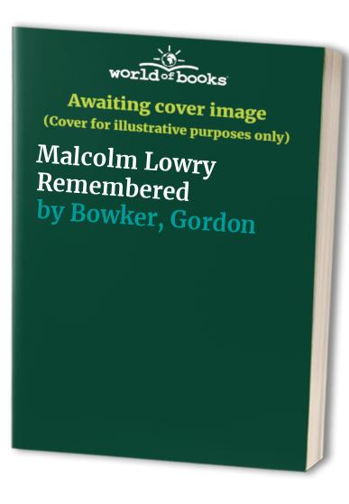 Malcolm Lowry Remembered By Gordon Bowker