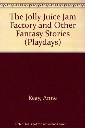 The Jolly Juice Jam Factory and Other Fantasy Stories By Anne Reay
