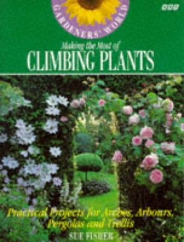 Gardeners' World Making the Most of Climbing Plants: Practical Projects for Arches, Arbours, Pergolas and Trellis by Sue Fisher